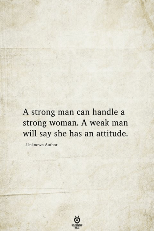 Strong, Attitude, and A Strong Woman: A strong man can handle a  strong woman. A weak man  will say she has an attitude.  -Unknown Author  BELATIONSHIP  LES
