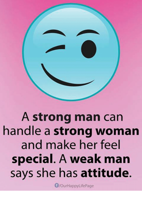 A Weak Man: A strong man can  handle a strong woman  and make her feel  special. A weak man  says she has attitude.  flourHappyLife Page