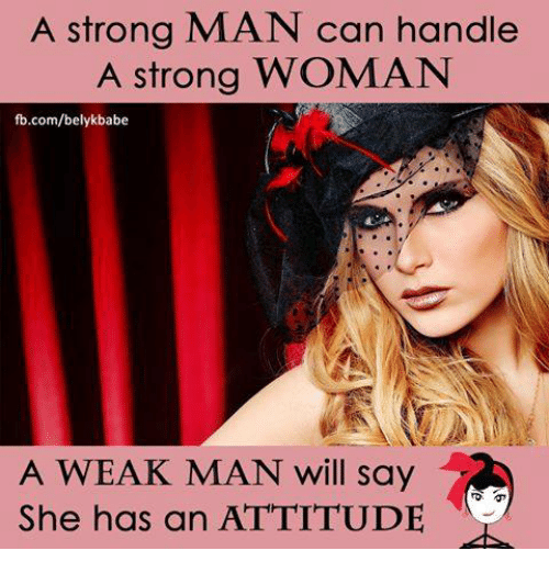 A Weak Man: A strong MAN can handle  A strong WOMAN  fb.com/belykbabe  A WEAK MAN will say  She has an ATTITUDE