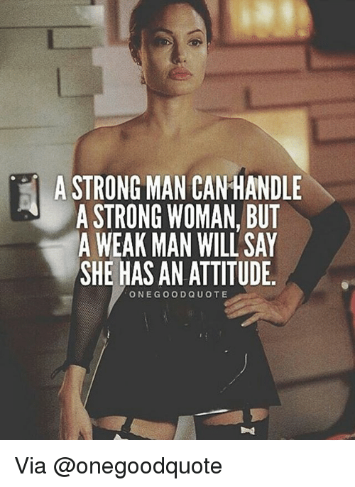 A Weak Man: A STRONG MAN CANHANDLE  A STRONG WOMAN, BUT  A WEAK MAN WILL SAY  SHE HAS AN ATTITUDE  ONE GOOD QUOTE Via @onegoodquote