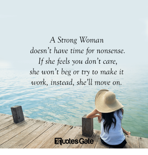 A Strong Woman: A Strong Woman  doesn't have time for nonsense  If she feels you don't care,  she won't beg or try to make it  work, instead, she'll move on.  Euoles Gale