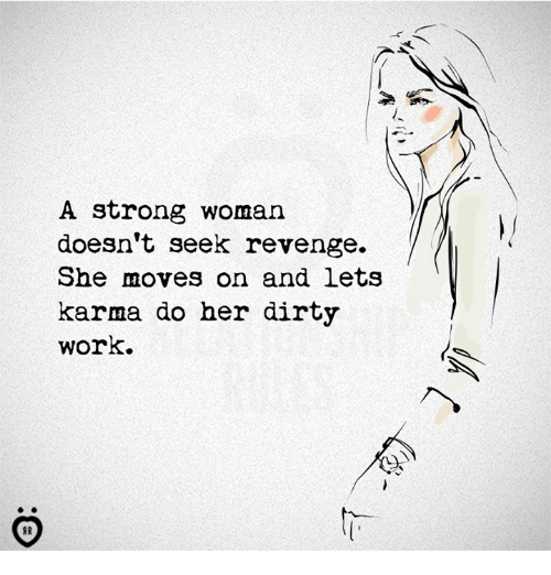A Strong Woman: A strong woman  doesn't seek revenge.  She moves on and lets  karma do her dirty  work.  材