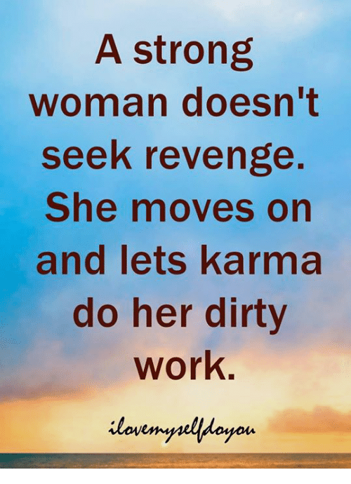A Strong Woman: A strong  woman doesn't  seek revenge  She moves on  and lets karma  do her dirty  work