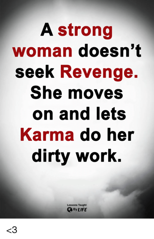 strong woman: A strong  woman doesn't  seek Revenge.  She moves  on and lets  Karma do her  dirty work.  Lessons Taught  By LIFE <3