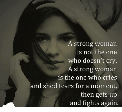 A Strong Woman: A strong woman  is not the one  who doesn't cry  A strong woman  is the one who cries  and shed tears for a moment,  then gets up  and fights again.