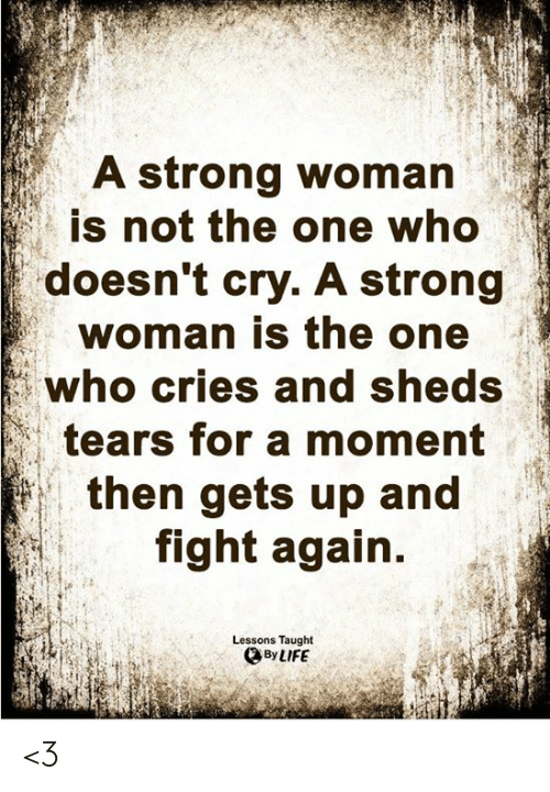 Life, Memes, and Strong: A strong woman  is not the one who  doesn't cry. A strong  woman is the one  who cries and sheds  tears for a moment  then gets up and  fight again.  Lessons Taught  By LIFE <3