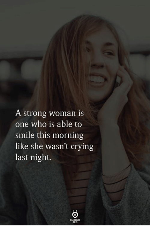 A Strong Woman: A strong woman is  one who is able to  smile this morning  like she wasn't crying  last night.  RELATIONGHIP