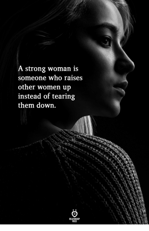 A Strong Woman: A strong woman is  someone who raises  other women up  instead of tearing  them down.