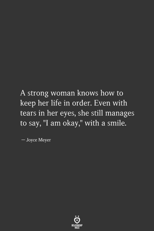 """strong woman: A strong woman knows how to  keep her life in order. Even with  tears in her eyes, she still manages  to say, """"I am okay,"""" with a smile.  - Joyce Meyer"""