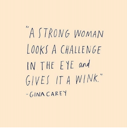 Strong, A Strong Woman, and Wink: A STRONG WOMAN  LOOKS A CHALLENGE  IN THE E YE and  GIVES IT A WINK.  GINA CAREY