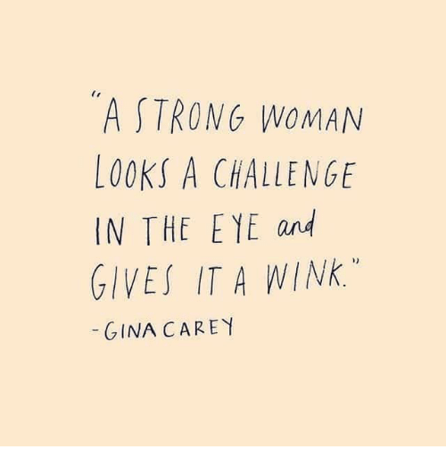 A Strong Woman: A STRONG WOMAN  LOOKS A CHALLENGE  IN THE EYE and  GIVES IT A WINK.  GINA CAREY