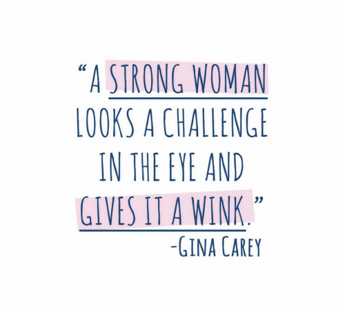 """A Strong Woman: """"A STRONG WOMAN  LOOKS A CHALLENGE  IN THE EYE AND  GIVES IT A WINK  03  -GINA CAREY"""