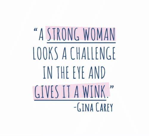 "Strong, A Strong Woman, and Eye: ""A STRONG WOMAN  LOOKS A CHALLENGE  IN THE EYE AND  GIVES IT A WINK  0S  -GINA CAREY"