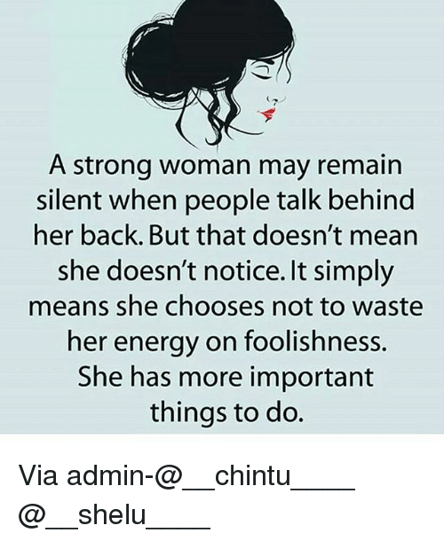 A Strong Woman: A strong woman may remain  silent when people talk behind  her back. But that doesn't mean  she doesn't notice. It simply  means she chooses not to waste  her energy on foolishness.  She has more important  things to do. Via admin-@__chintu____ @__shelu____