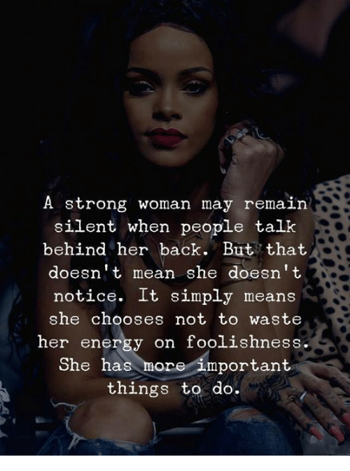 Energy, Mean, and Strong: A strong woman may remain  silent when people talk  behind her back. But that  doesn't mean she doesn't  notice. It simply means  she chooses not to waste  her energy on foolishness  She has more important  things to do.