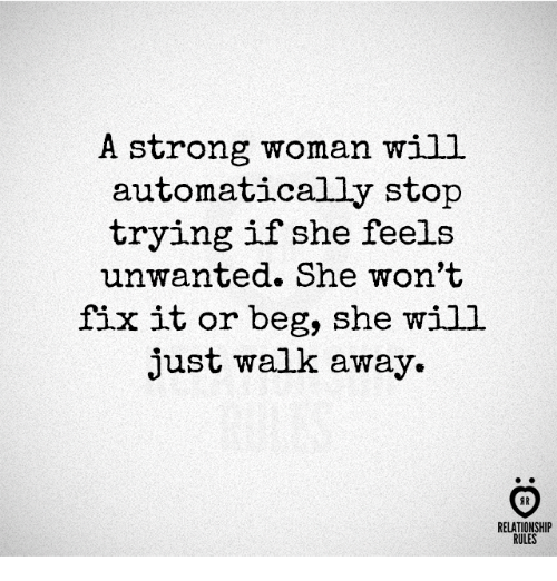 A Strong Woman: A strong woman will  automatically stop  trying if she feels  unwanted. She won't  fix it or beg, she will  just walk away.  AR  RELATIONSHIP  RULES