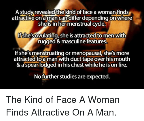 Fire, Masculine, and Her: A studyrevealed the kind of face a woman finds  attractive on aman candiffer depending on where  sheis in her menstrual cycle.  Ifshesovulating, she is attracted to men with  rugged & masculine features  If she's menstruating or menopausal,she's more  attracted toa man with duct tape over his mouth  & a spear lodged in his chest while he is on fire.  No further studies are expected. <p>The Kind of Face A Woman Finds Attractive On A Man.</p>