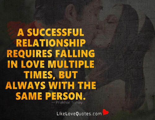Requires: A SUCCESSFUL  RELATIONSHIP  REQUIRES FALLING  IN LOVE MULTIPLE  TIMES, BUT  ALWAYS WITH THE  SAME PERSON.  Prakhar Sahay  LikeLoveQuotes.com