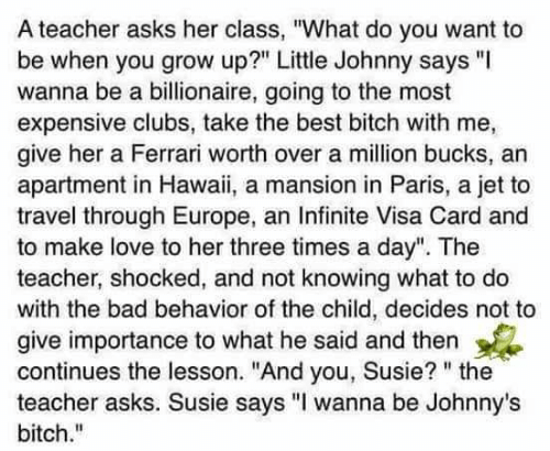 "Bad, Bitch, and Ferrari: A teacher asks her class, ""What do you want to  be when you grow up?"" Little Johnny says ""  wanna be a billionaire, going to the most  expensive clubs, take the best bitch with me,  give her a Ferrari worth over a million bucks, an  apartment in Hawaii, a mansion in Paris, a jet to  travel through Europe, an Infinite Visa Card and  to make love to her three times a day"". The  teacher, shocked, and not knowing what to do  with the bad behavior of the child, decides not to  give importance to what he said and then  continues the lesson. ""And you, Susie? "" the  teacher asks. Susie says ""I wanna be Johnny's  bitch."""