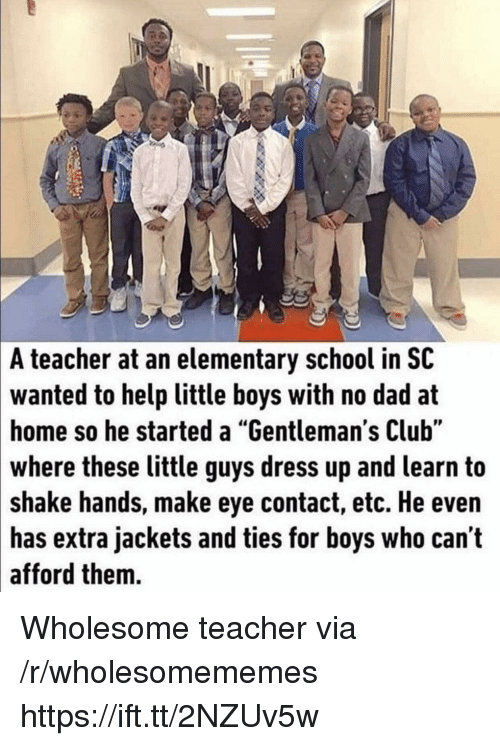 """Club, Dad, and School: A  teacher at an elementary school in SC  to help little boys with no dad at  home so he started a """"Gentleman's Club""""  wanted  these little guys dress up and learn to  shake hands, make eye contact, etc. He even  extra jackets and ties for boys who can't  where  has  afford them. Wholesome teacher via /r/wholesomememes https://ift.tt/2NZUv5w"""