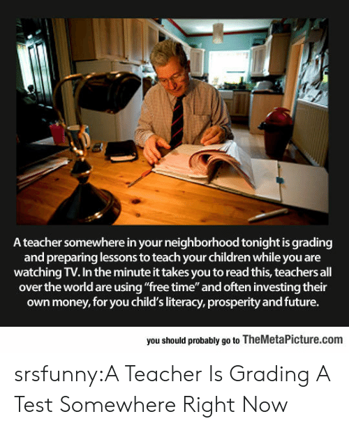 """Children, Future, and Money: A teacher somewhere in your neighborhood tonight is grading  and preparing lessons to teach your children while you are  watching TV. In the minute it takes you to read this, teachers all  over the world are using """"free time"""" and often investing their  own money, for you child's literacy, prosperity and future.  you should probably go to TheMetaPicture.com srsfunny:A Teacher Is Grading A Test Somewhere Right Now"""