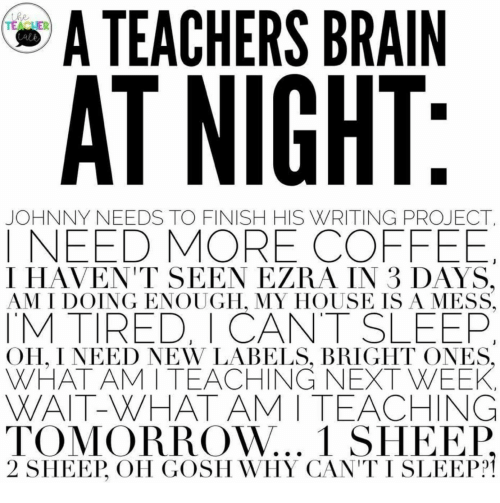 Ineed: A TEACHERS BRAIN  the  TEACUER  Lale  AT NIGHT:  JOHNNY NEEDS TO FINISH HIS WRITING PROJECT  INEED MORE COFFEE  I HAVEN'T SEEN EZRA IN 3 DAYS,  AM I DOING ENOUGH, MY HOUSE ISA MESS  TM TIRED, I CANT SLEEP  OH, I NEED NEW LABELS, BRIGHT ONES,  WHAT AM I TEACHING NEXT WEEK  WAIT-WHAT AM I TEACHING  TOMORROW... 1 SHEEP  2 SHEEP, OH GOSH WHY CAN'T I SLEEP?