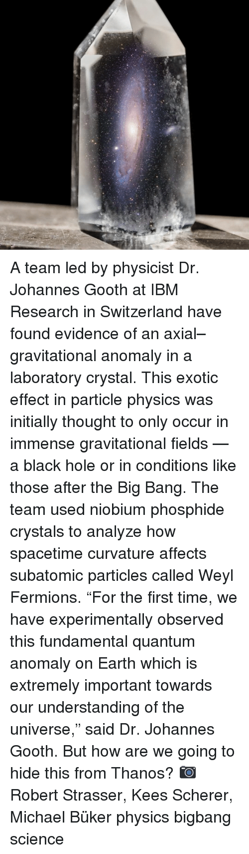 "Memes, Black, and Earth: A team led by physicist Dr. Johannes Gooth at IBM Research in Switzerland have found evidence of an axial–gravitational anomaly in a laboratory crystal. This exotic effect in particle physics was initially thought to only occur in immense gravitational fields — a black hole or in conditions like those after the Big Bang. The team used niobium phosphide crystals to analyze how spacetime curvature affects subatomic particles called Weyl Fermions. ""For the first time, we have experimentally observed this fundamental quantum anomaly on Earth which is extremely important towards our understanding of the universe,"" said Dr. Johannes Gooth. But how are we going to hide this from Thanos? 📷 Robert Strasser, Kees Scherer, Michael Büker physics bigbang science"