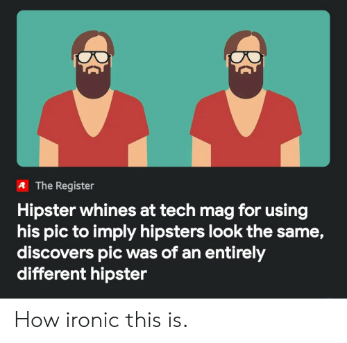 Hipster, Ironic, and How: A The Register  Hipster whines at tech mag for using  his pic to imply hipsters look the same,  discovers pic was of an entirely  different hipster How ironic this is.