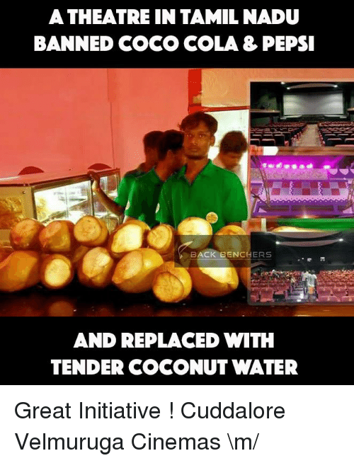 Initialism: A THEATRE IN TAMIL NADU  BANNED COCO COLA 3 PEPSI  BACK EENCHERS  AND REPLACED WITH  TENDER COCONUT WATER Great Initiative !  Cuddalore Velmuruga Cinemas  \m/