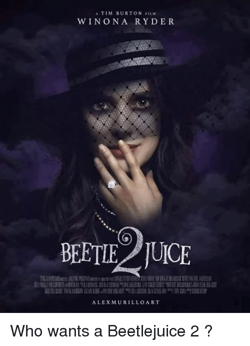 Beetlejuice: A TIM BURTON FILM  WIN ON A R Y DER  BETTE TUICE  ALEX MURILLO ART Who wants a Beetlejuice 2 ?