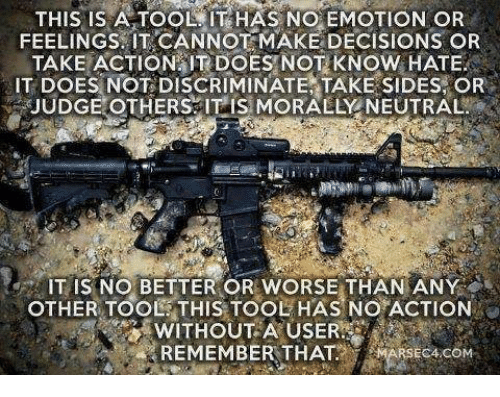 No Emotion: A TOOL HAS NO EMOTION OR  FEELINGS IT CANNOT MAKE DECISIONS OR  TAKE ACTION IT DOES NOT KNOW HATE  IT DOES NOT DISCRIMINATE TAKE SIDES, OR  JUDGE OTHERS IT IS MORALLY NEUTRAL  NO BETTER OR WORSE THAN ANY  OTHER TOOL THIS TOOL HAS NO ACTION  REMEMBER THAT  com