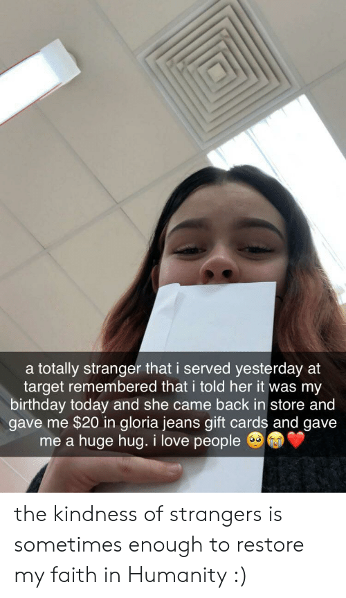 Birthday, Love, and Target: a totally stranger that i served yesterday at  target remembered that i told her it was my  birthday today and she came back in store and  gave me $20 in gloria jeans gift cards and gave  huge hug. i love people  me a the kindness of strangers is sometimes enough to restore my faith in Humanity :)