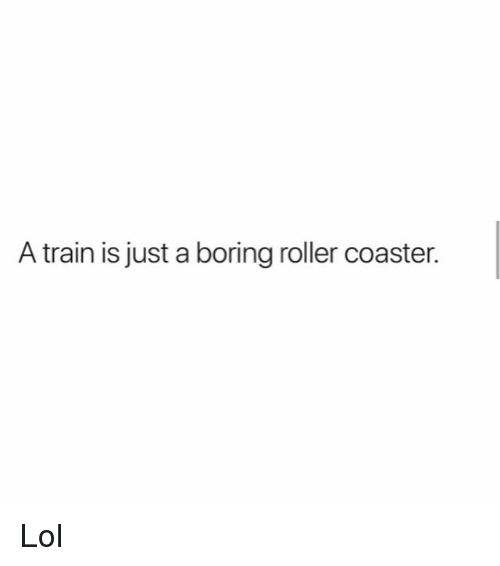 Lol, Memes, and Train: A train is just a boring roller coaster. Lol