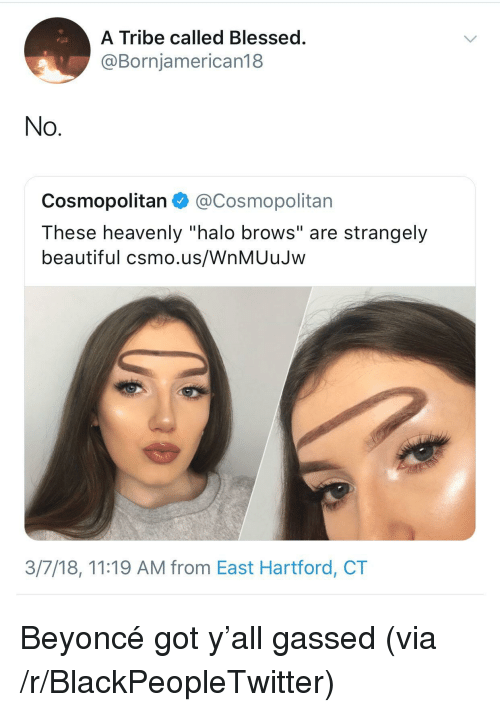 "Cosmopolitan: A Tribe called Blessed  @Bornjamerican18  No  Cosmopolitan@Cosmopolitan  These heavenly ""halo brows"" are strangely  beautiful csmo.us/WnMUuJw  3/7/18, 11:19 AM from East Hartford, CT <p>Beyoncé got y'all gassed (via /r/BlackPeopleTwitter)</p>"