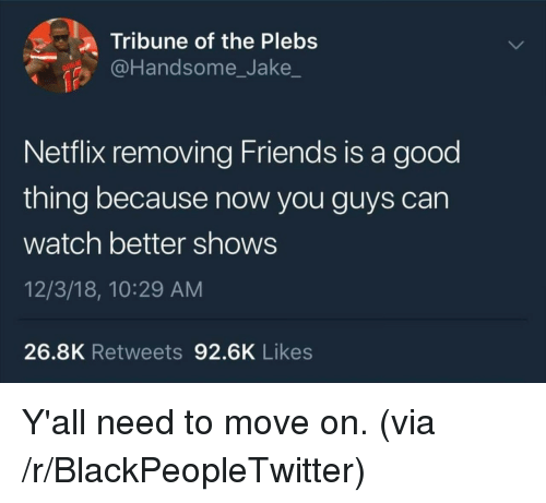Blackpeopletwitter, Friends, and Netflix: a Tribune of the Plebs  @Handsome_Jake  Netflix removing Friends is a good  thing because now you guys can  watch better shows  12/3/18, 10:29 AM  26.8K Retweets 92.6K Likes Y'all need to move on. (via /r/BlackPeopleTwitter)