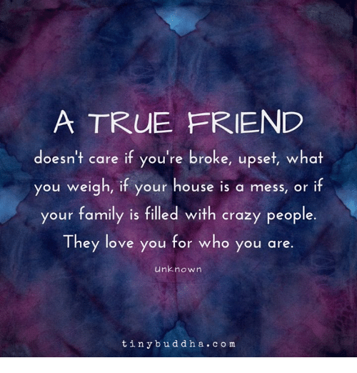 crazy people: A TRUE FRIEND  doesn't care if you're broke, upset, what  you weigh, if your house is a mess, or if  your family is filled with crazy people.  They love you for who you are.  unknown  tinybuddha. com