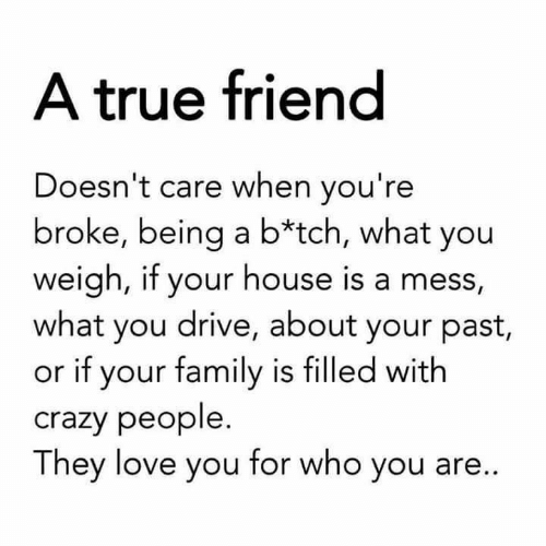 crazy people: A true friend  Doesn't care when you're  broke, being a b*tch, what you  weigh, if your house is a mess,  what you drive, about your past,  or if your family is filled with  crazy people.  They love you for who you are...