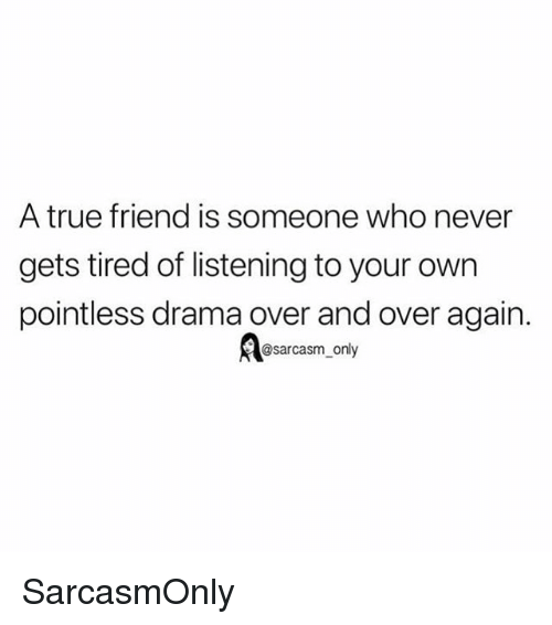 Funny, Memes, and True: A true friend is someone who never  gets tired of listening to your own  pointless drama over and over again.  @sarcasm_only SarcasmOnly