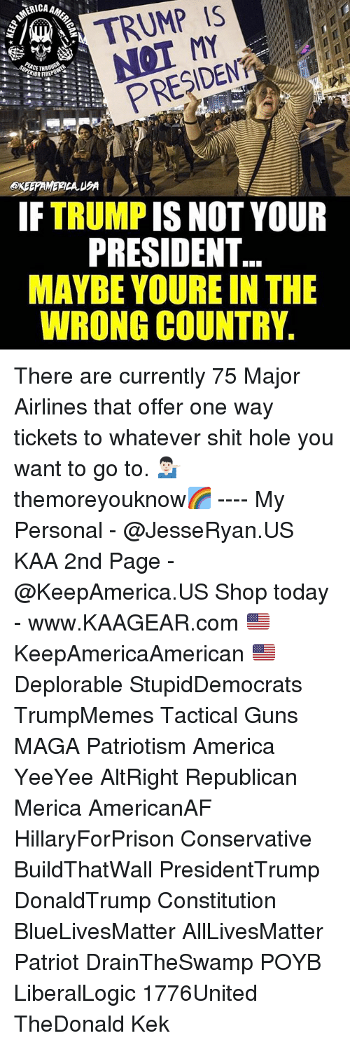 All Lives Matter, America, and Guns: A TRUMP IS  PRESIDENT  IF TRUMP IS NOT YOUR  PRESIDENT  MAYBE YOURE IN THE  WRONG COUNTRY. There are currently 75 Major Airlines that offer one way tickets to whatever shit hole you want to go to. 💁🏻‍♂️ themoreyouknow🌈 ---- My Personal - @JesseRyan.US KAA 2nd Page - @KeepAmerica.US Shop today - www.KAAGEAR.com 🇺🇸 KeepAmericaAmerican 🇺🇸 Deplorable StupidDemocrats TrumpMemes Tactical Guns MAGA Patriotism America YeeYee AltRight Republican Merica AmericanAF HillaryForPrison Conservative BuildThatWall PresidentTrump DonaldTrump Constitution BlueLivesMatter AllLivesMatter Patriot DrainTheSwamp POYB LiberalLogic 1776United TheDonald Kek