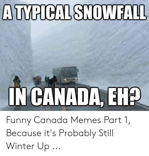 Funny Canada: A TYPICAL SNOWFALL  IN CANADA, EH2  quickmeme.com Funny Canada Memes Part 1, Because it's Probably Still Winter Up ...
