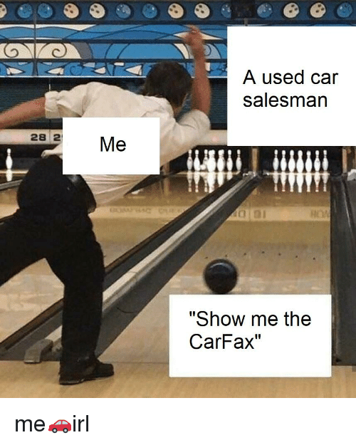 A Used Car Salesmarn 28 2 Me Show Me The Carfax Irl Meme On