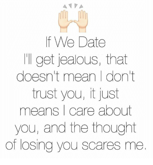 dont trust you: A VA  f We Date  'll get jealous, that  doesn't mean I don't  trust you, it just  means I care about  you, and the thought  of losing you scares me