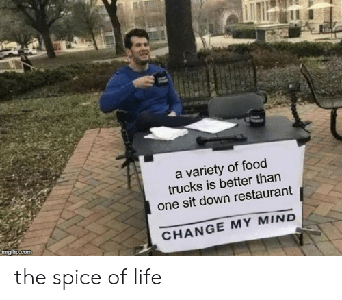 Food, Life, and Restaurant: a variety of food  trucks is better than  one sit down restaurant  CHANGE MY MIND  com the spice of life