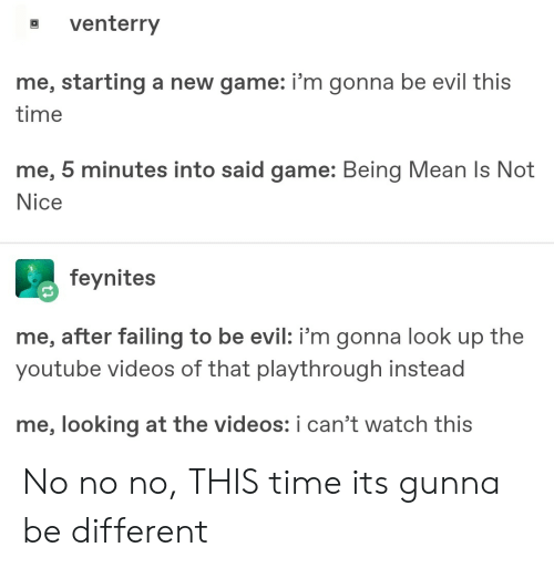 not nice: a venterry  me, starting a new game: i'm gonna be evil this  time  me, 5 minutes into said game: Being Mean Is Not  Nice  feynites  me, after failing to be evil: i'm gonna look up the  youtube videos of that playthrough instead  me, looking at the videos: i can't watch this No no no, THIS time its gunna be different
