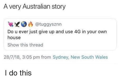 Just Give Up: A very Australian story  @tuggysznn  Do u ever just give up and use 4G in your own  house  Show this thread  28/7/18, 3:05 pm from Sydney, New South Wales I do this