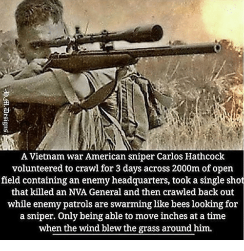 American Sniper, American, and Time: A Vietnam war American sniper Carlos Hathcock  volunteered to crawl for 3 days across 2000m of open  field containing an enemy headquarters, took a single shot  that killed an NVA General and then crawled back out  while enemy patrols are swarming like bees looking for  a sniper. Only being able to move inches at a time  when the wind blew the grass around him.