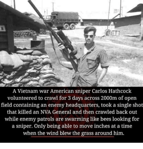 Memes, American Sniper, and American: A Vietnam war American sniper Carlos Hathcock  volunteered to crawl for 3 days across 2000m of open  field containing an enemy headquarters, took a single shot  that killed an NVA General and then crawled back out  while enemy patrols are swarming like bees looking for  a sniper. Only being able to move inches at a time  when the wind blew the grass around him.
