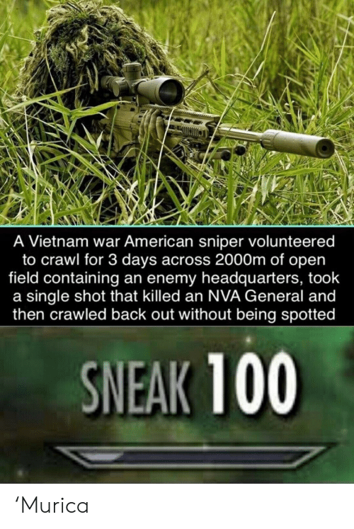 enemy: A Vietnam war American sniper volunteered  to crawl for 3 days across 2000m of open  field containing an enemy headquarters, took  a single shot that killed an NVA General and  then crawled back out without being spotted  SNEAK 100 'Murica
