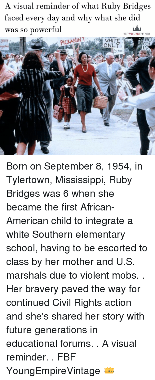 educationals: A visual reminder of what Ruby Bridges  faced every day and why what she did  was so powerful  THE YOUNG EMPIRE  PICKANINT  NO  9lory  School Born on September 8, 1954, in Tylertown, Mississippi, Ruby Bridges was 6 when she became the first African-American child to integrate a white Southern elementary school, having to be escorted to class by her mother and U.S. marshals due to violent mobs. . Her bravery paved the way for continued Civil Rights action and she's shared her story with future generations in educational forums. . A visual reminder. . FBF YoungEmpireVintage 👑