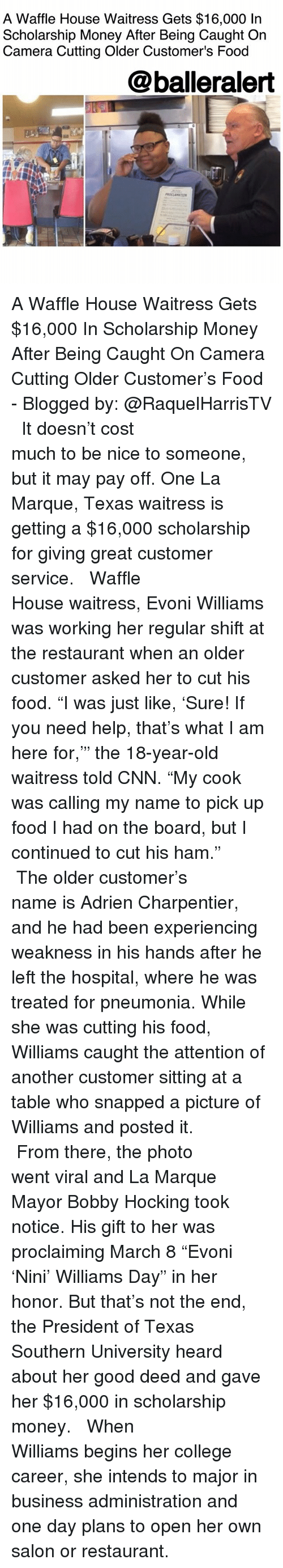"""cnn.com, College, and Food: A Waffle House Waitress Gets $16,000 In  Scholarship Money After Being Caught On  Camera Cutting Older Customer's Food  @balleralert A Waffle House Waitress Gets $16,000 In Scholarship Money After Being Caught On Camera Cutting Older Customer's Food - Blogged by: @RaquelHarrisTV ⠀⠀⠀⠀⠀⠀⠀⠀⠀ ⠀⠀⠀⠀⠀⠀⠀⠀⠀ It doesn't cost much to be nice to someone, but it may pay off. One La Marque, Texas waitress is getting a $16,000 scholarship for giving great customer service. ⠀⠀⠀⠀⠀⠀⠀⠀⠀ ⠀⠀⠀⠀⠀⠀⠀⠀⠀ Waffle House waitress, Evoni Williams was working her regular shift at the restaurant when an older customer asked her to cut his food. """"I was just like, 'Sure! If you need help, that's what I am here for,'"""" the 18-year-old waitress told CNN. """"My cook was calling my name to pick up food I had on the board, but I continued to cut his ham."""" ⠀⠀⠀⠀⠀⠀⠀⠀⠀ ⠀⠀⠀⠀⠀⠀⠀⠀⠀ The older customer's name is Adrien Charpentier, and he had been experiencing weakness in his hands after he left the hospital, where he was treated for pneumonia. While she was cutting his food, Williams caught the attention of another customer sitting at a table who snapped a picture of Williams and posted it. ⠀⠀⠀⠀⠀⠀⠀⠀⠀ ⠀⠀⠀⠀⠀⠀⠀⠀⠀ From there, the photo went viral and La Marque Mayor Bobby Hocking took notice. His gift to her was proclaiming March 8 """"Evoni 'Nini' Williams Day"""" in her honor. But that's not the end, the President of Texas Southern University heard about her good deed and gave her $16,000 in scholarship money. ⠀⠀⠀⠀⠀⠀⠀⠀⠀ ⠀⠀⠀⠀⠀⠀⠀⠀⠀ When Williams begins her college career, she intends to major in business administration and one day plans to open her own salon or restaurant."""